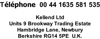 Téléphone  00 44 1635 581 535  Kellend Ltd Units 9 Brookway Trading Estate Hambridge Lane, Newbury Berkshire RG14 5PE  U.K.